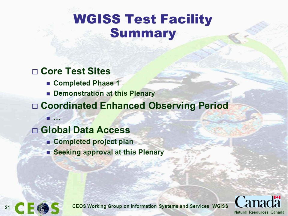 CEOS Working Group on Information Systems and Services - WGISS 21 Natural Resources Canada WGISS Test Facility Summary o Core Test Sites n Completed Phase 1 n Demonstration at this Plenary o Coordinated Enhanced Observing Period n … o Global Data Access n Completed project plan n Seeking approval at this Plenary