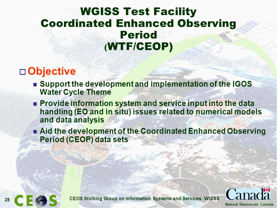 CEOS Working Group on Information Systems and Services - WGISS 28 Natural Resources Canada WGISS Test Facility Coordinated Enhanced Observing Period ( WTF/CEOP) o Objective n Support the development and implementation of the IGOS Water Cycle Theme n Provide information system and service input into the data handling (EO and in situ) issues related to numerical models and data analysis n Aid the development of the Coordinated Enhanced Observing Period (CEOP) data sets