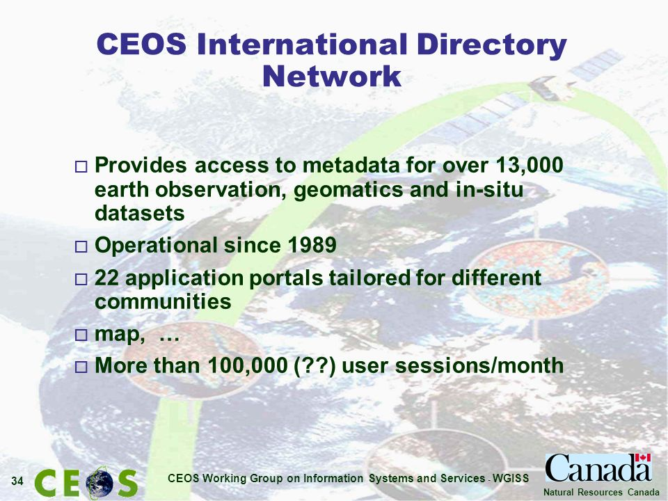 CEOS Working Group on Information Systems and Services - WGISS 34 Natural Resources Canada CEOS International Directory Network o Provides access to metadata for over 13,000 earth observation, geomatics and in-situ datasets o Operational since 1989 o 22 application portals tailored for different communities o map, … o More than 100,000 (??) user sessions/month