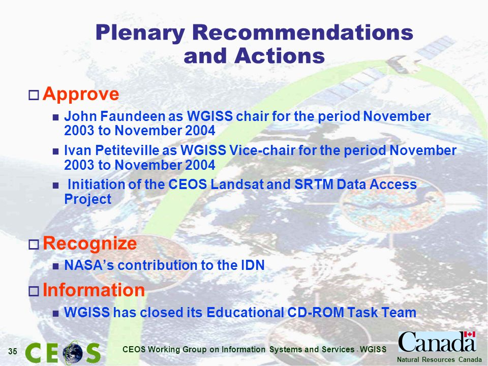 CEOS Working Group on Information Systems and Services - WGISS 35 Natural Resources Canada Plenary Recommendations and Actions o Approve n John Faundeen as WGISS chair for the period November 2003 to November 2004 n Ivan Petiteville as WGISS Vice-chair for the period November 2003 to November 2004 n Initiation of the CEOS Landsat and SRTM Data Access Project o Recognize n NASAs contribution to the IDN o Information n WGISS has closed its Educational CD-ROM Task Team