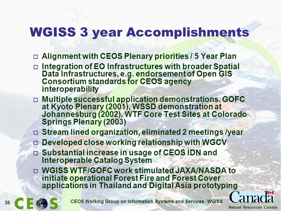 CEOS Working Group on Information Systems and Services - WGISS 36 Natural Resources Canada WGISS 3 year Accomplishments o Alignment with CEOS Plenary priorities / 5 Year Plan o Integration of EO Infrastructures with broader Spatial Data Infrastructures, e.g.