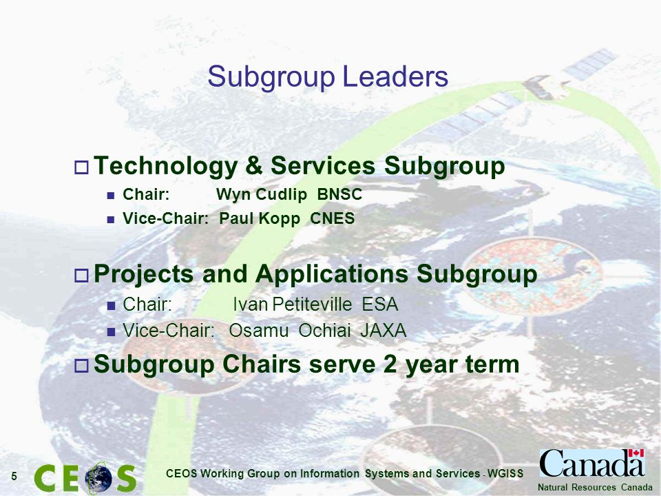 CEOS Working Group on Information Systems and Services - WGISS 5 Natural Resources Canada Subgroup Leaders o Technology & Services Subgroup n Chair: Wyn Cudlip BNSC n Vice-Chair: Paul Kopp CNES o Projects and Applications Subgroup n Chair: Ivan Petiteville ESA n Vice-Chair: Osamu Ochiai JAXA o Subgroup Chairs serve 2 year term