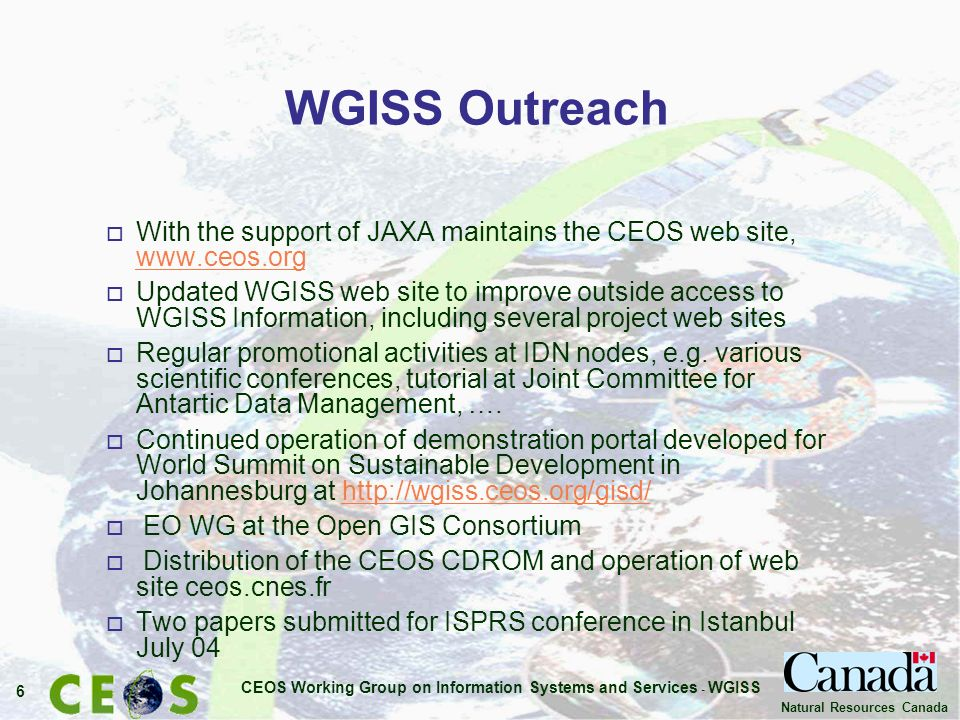 CEOS Working Group on Information Systems and Services - WGISS 6 Natural Resources Canada WGISS Outreach o With the support of JAXA maintains the CEOS web site, www.ceos.org www.ceos.org o Updated WGISS web site to improve outside access to WGISS Information, including several project web sites o Regular promotional activities at IDN nodes, e.g.
