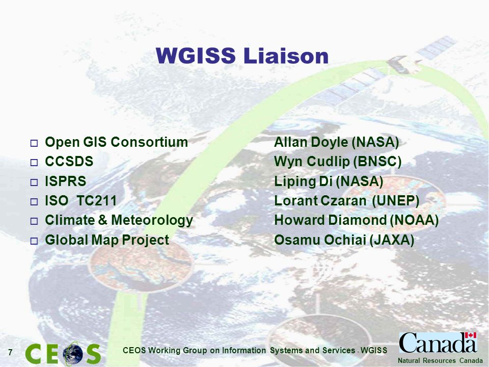CEOS Working Group on Information Systems and Services - WGISS 7 Natural Resources Canada WGISS Liaison o Open GIS ConsortiumAllan Doyle (NASA) o CCSDS Wyn Cudlip (BNSC) o ISPRS Liping Di (NASA) o ISO TC211 Lorant Czaran (UNEP) o Climate & Meteorology Howard Diamond (NOAA) o Global Map Project Osamu Ochiai (JAXA)