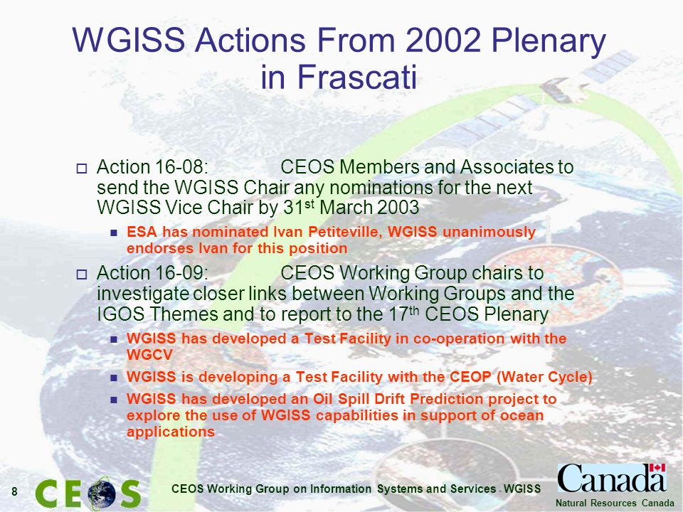 CEOS Working Group on Information Systems and Services - WGISS 8 Natural Resources Canada WGISS Actions From 2002 Plenary in Frascati o Action 16-08: CEOS Members and Associates to send the WGISS Chair any nominations for the next WGISS Vice Chair by 31 st March 2003 n ESA has nominated Ivan Petiteville, WGISS unanimously endorses Ivan for this position o Action 16-09: CEOS Working Group chairs to investigate closer links between Working Groups and the IGOS Themes and to report to the 17 th CEOS Plenary n WGISS has developed a Test Facility in co-operation with the WGCV n WGISS is developing a Test Facility with the CEOP (Water Cycle) n WGISS has developed an Oil Spill Drift Prediction project to explore the use of WGISS capabilities in support of ocean applications