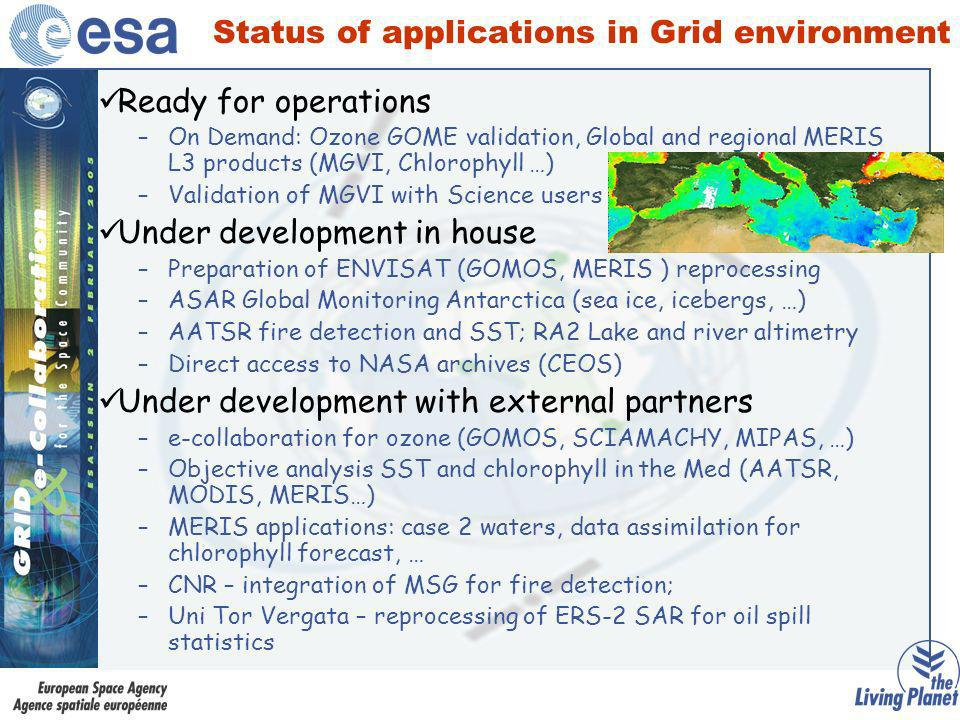 Status of applications in Grid environment Ready for operations –On Demand: Ozone GOME validation, Global and regional MERIS L3 products (MGVI, Chlorophyll …) –Validation of MGVI with Science users Under development in house –Preparation of ENVISAT (GOMOS, MERIS ) reprocessing –ASAR Global Monitoring Antarctica (sea ice, icebergs, …) –AATSR fire detection and SST; RA2 Lake and river altimetry –Direct access to NASA archives (CEOS) Under development with external partners –e-collaboration for ozone (GOMOS, SCIAMACHY, MIPAS, …) –Objective analysis SST and chlorophyll in the Med (AATSR, MODIS, MERIS…) –MERIS applications: case 2 waters, data assimilation for chlorophyll forecast, … –CNR – integration of MSG for fire detection; –Uni Tor Vergata – reprocessing of ERS-2 SAR for oil spill statistics