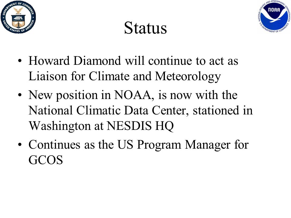 Status Howard Diamond will continue to act as Liaison for Climate and Meteorology New position in NOAA, is now with the National Climatic Data Center, stationed in Washington at NESDIS HQ Continues as the US Program Manager for GCOS