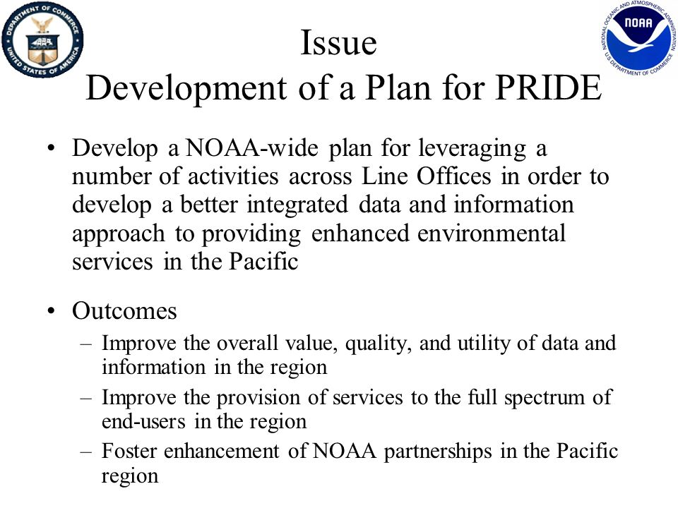 Background and Discussion PRIDE Initiative Establish a NOAA-wide Pacific information activity –Integrate regional observations, research, assessment and services, –Provide a prototype for integrated NOAA data services –Support NOAA research and service programs in the Pacific Provide one-stop shop for NOAA products and services, responsive to needs of Pacific Island communities, governments & businesses Support emerging regional and global services –GCOS, GOOS, and IOOS –Ecosystem science and services –Demonstrate NOAA/U.S.