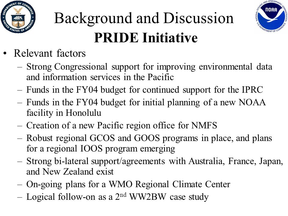Conceptual Framework for PRIDE PRIDE IPRC NOAA Data Centers Pacific Services Center Bi-Laterals with Australia Japan New Zealand Global/Regional Observations GCOS/GOOS/IOOS New NOAA Facility in Hawaii Pacific Climate Information System WMO/NOAA RCCs RISA
