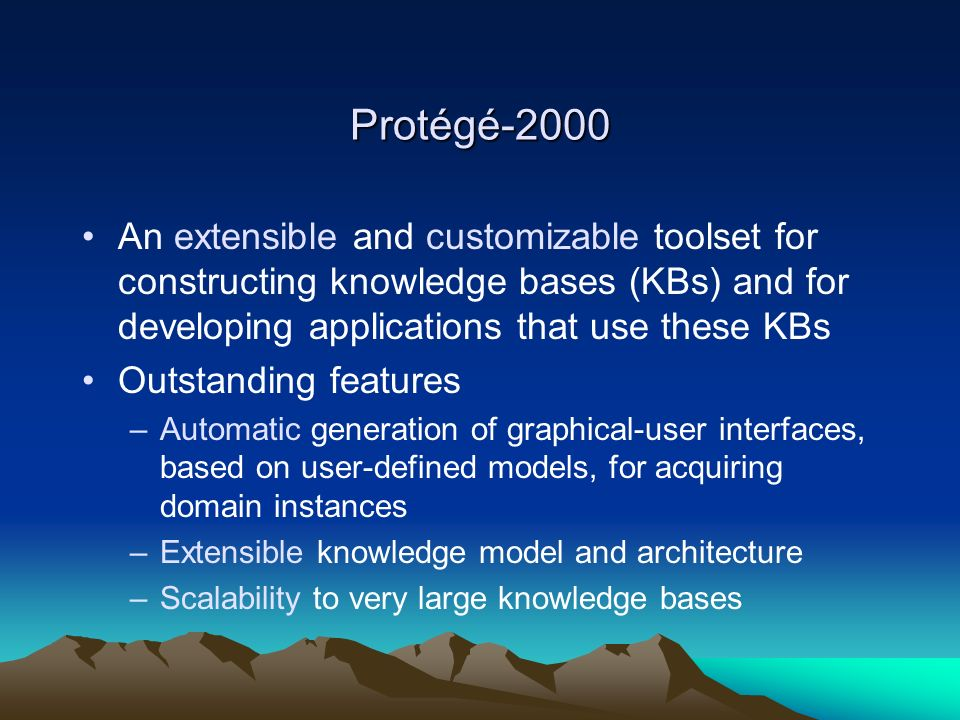 Protégé-2000 An extensible and customizable toolset for constructing knowledge bases (KBs) and for developing applications that use these KBs Outstanding features –Automatic generation of graphical-user interfaces, based on user-defined models, for acquiring domain instances –Extensible knowledge model and architecture –Scalability to very large knowledge bases