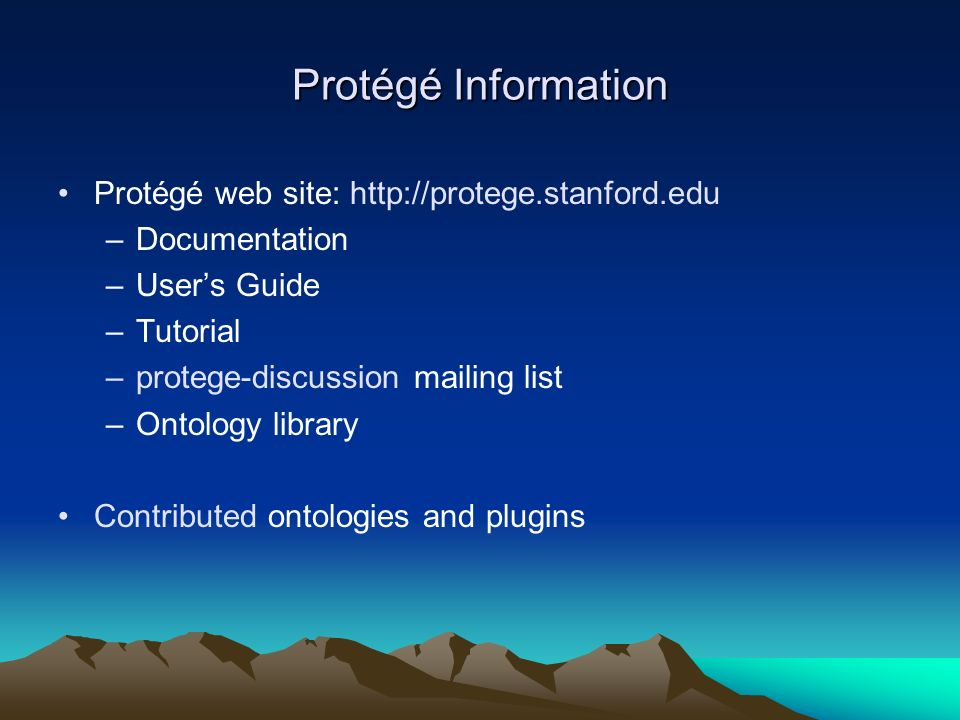 Protégé Information Protégé web site: http://protege.stanford.edu –Documentation –Users Guide –Tutorial –protege-discussion mailing list –Ontology lib
