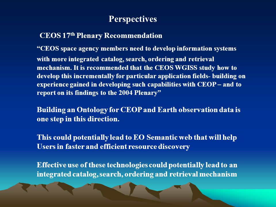 CEOS 17 th Plenary Recommendation CEOS space agency members need to develop information systems with more integrated catalog, search, ordering and ret