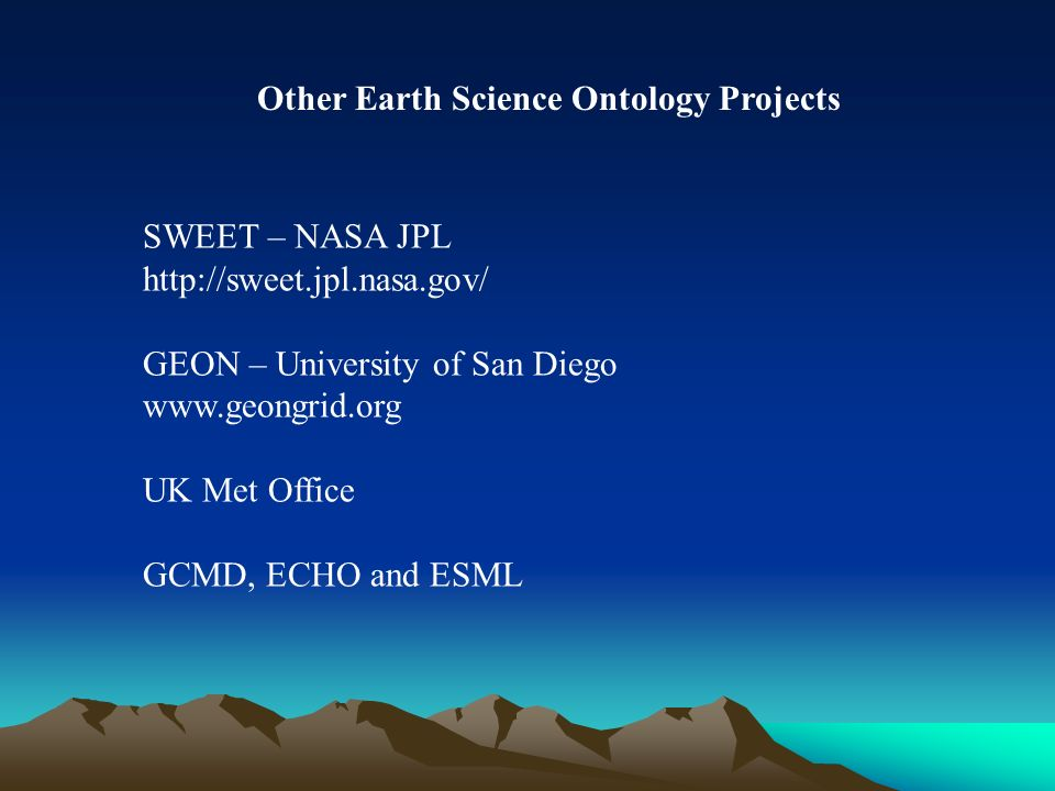 SWEET – NASA JPL http://sweet.jpl.nasa.gov/ GEON – University of San Diego www.geongrid.org UK Met Office GCMD, ECHO and ESML Other Earth Science Ontology Projects
