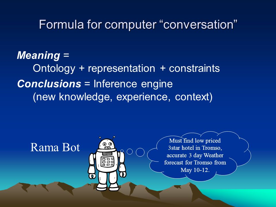 Formula for computer conversation Meaning = Ontology + representation + constraints Conclusions = Inference engine (new knowledge, experience, context) Rama Bot Must find low priced 3star hotel in Tromso, accurate 3 day Weather forecast for Tromso from May 10-12.