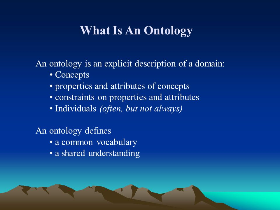 What Is An Ontology An ontology is an explicit description of a domain: Concepts properties and attributes of concepts constraints on properties and attributes Individuals (often, but not always) An ontology defines a common vocabulary a shared understanding