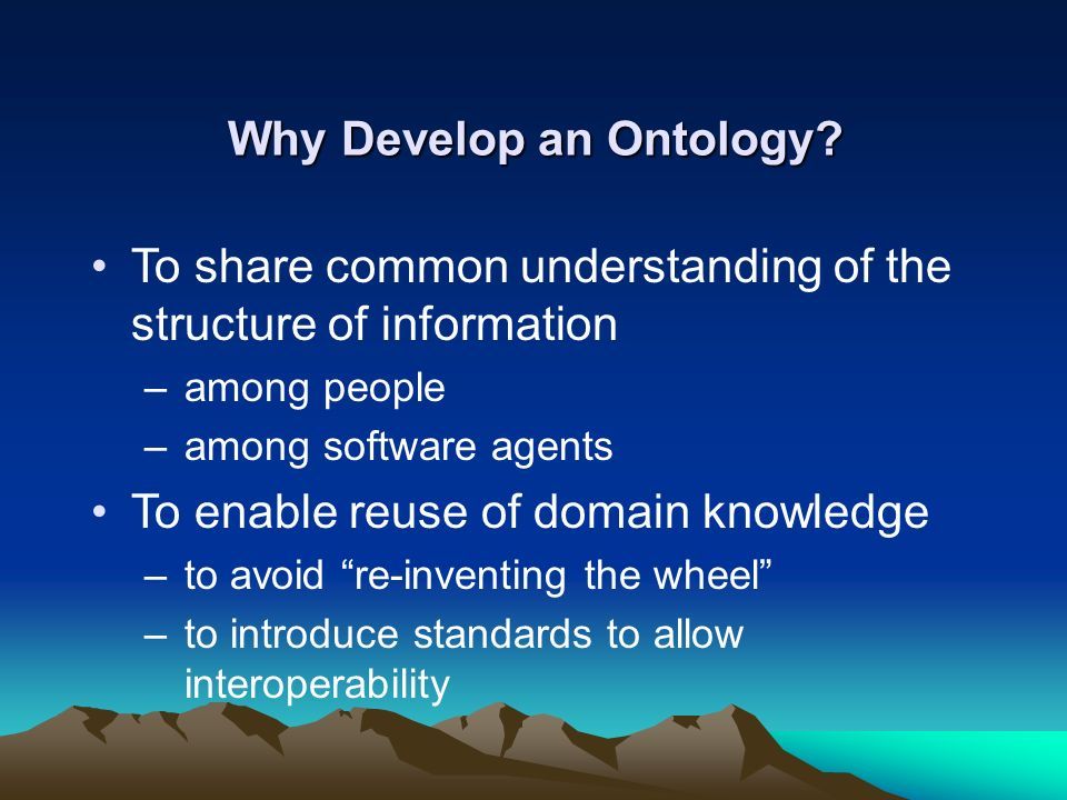 Why Develop an Ontology? To share common understanding of the structure of information –among people –among software agents To enable reuse of domain