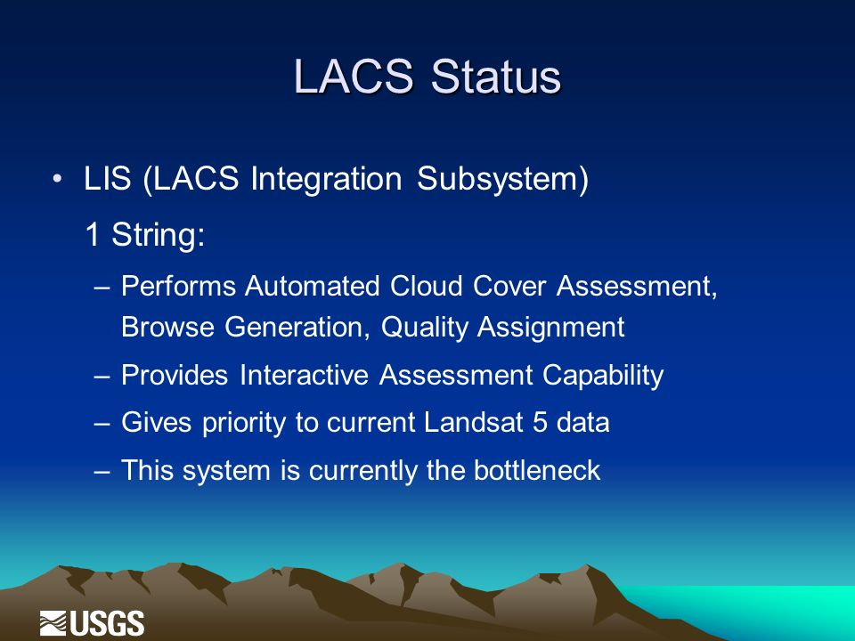 LACS Status LIS (LACS Integration Subsystem) 1 String: –Performs Automated Cloud Cover Assessment, Browse Generation, Quality Assignment –Provides Interactive Assessment Capability –Gives priority to current Landsat 5 data –This system is currently the bottleneck