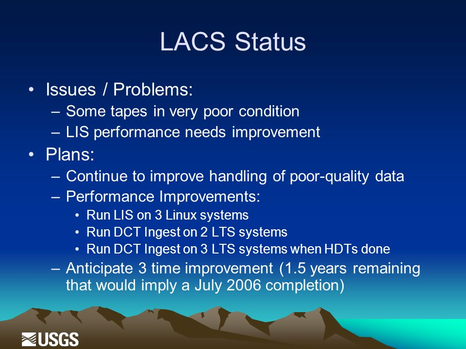 LACS Status Issues / Problems: –Some tapes in very poor condition –LIS performance needs improvement Plans: –Continue to improve handling of poor-quality data –Performance Improvements: Run LIS on 3 Linux systems Run DCT Ingest on 2 LTS systems Run DCT Ingest on 3 LTS systems when HDTs done –Anticipate 3 time improvement (1.5 years remaining that would imply a July 2006 completion)