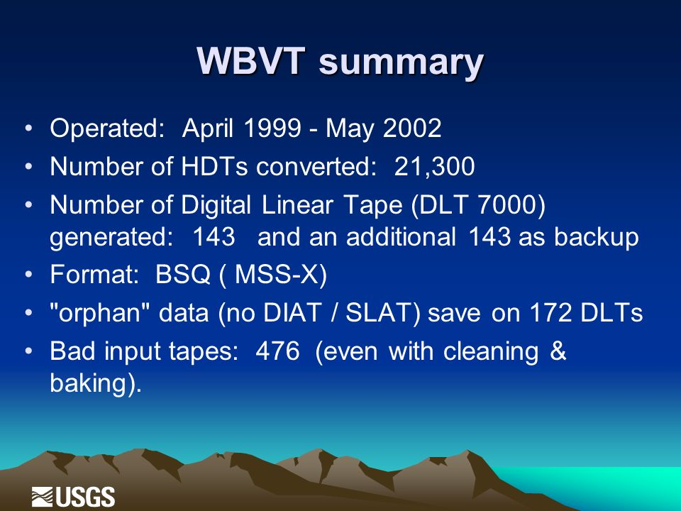 WBVT summary Operated: April May 2002 Number of HDTs converted: 21,300 Number of Digital Linear Tape (DLT 7000) generated: 143 and an additional 143 as backup Format: BSQ ( MSS-X) orphan data (no DIAT / SLAT) save on 172 DLTs Bad input tapes: 476 (even with cleaning & baking).