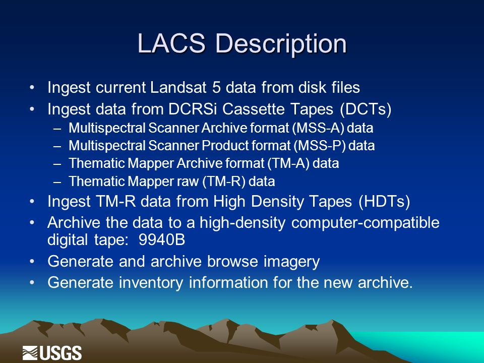 LACS Description Ingest current Landsat 5 data from disk files Ingest data from DCRSi Cassette Tapes (DCTs) –Multispectral Scanner Archive format (MSS-A) data –Multispectral Scanner Product format (MSS-P) data –Thematic Mapper Archive format (TM-A) data –Thematic Mapper raw (TM-R) data Ingest TM-R data from High Density Tapes (HDTs) Archive the data to a high-density computer-compatible digital tape: 9940B Generate and archive browse imagery Generate inventory information for the new archive.