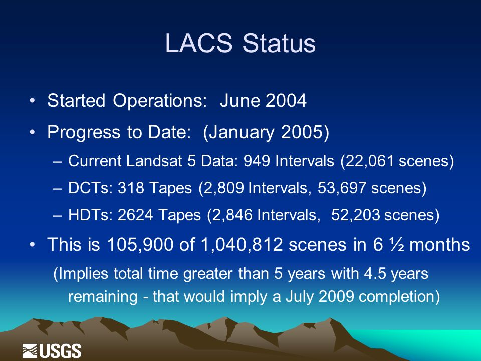 LACS Status Started Operations: June 2004 Progress to Date: (January 2005) –Current Landsat 5 Data: 949 Intervals (22,061 scenes) –DCTs: 318 Tapes (2,809 Intervals, 53,697 scenes) –HDTs: 2624 Tapes (2,846 Intervals, 52,203 scenes) This is 105,900 of 1,040,812 scenes in 6 ½ months (Implies total time greater than 5 years with 4.5 years remaining - that would imply a July 2009 completion)
