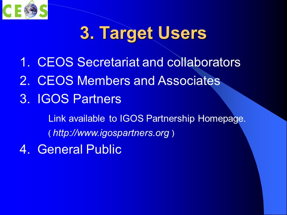 3. Target Users 1. CEOS Secretariat and collaborators 2. CEOS Members and Associates 3. IGOS Partners Link available to IGOS Partnership Homepage. ( h