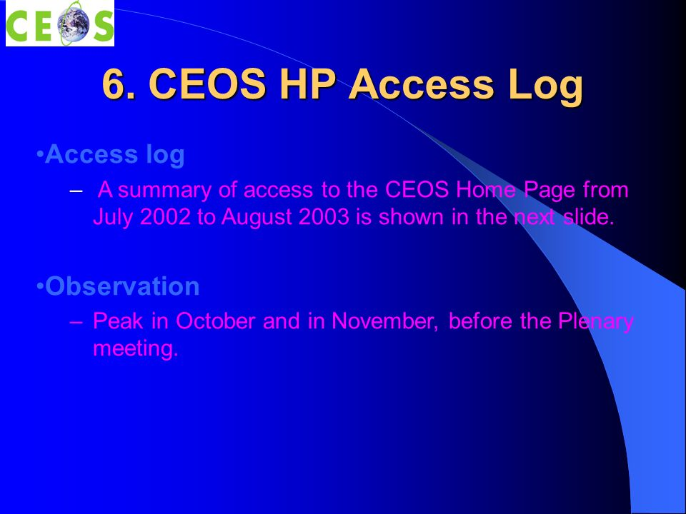 6. CEOS HP Access Log Access log – A summary of access to the CEOS Home Page from July 2002 to August 2003 is shown in the next slide. Observation –Pe