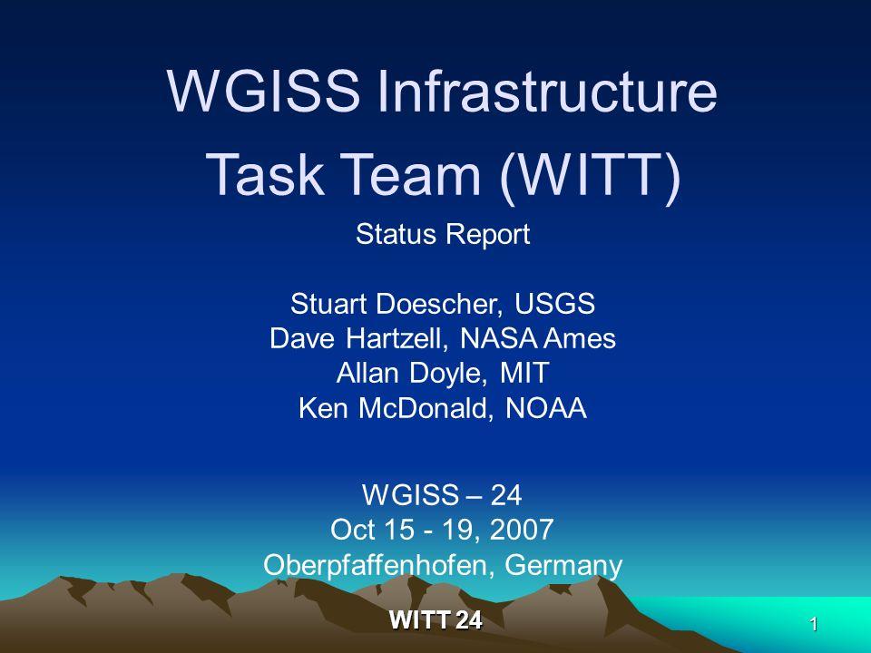 WITT 24 1 WGISS Infrastructure Task Team (WITT) Status Report Stuart Doescher, USGS Dave Hartzell, NASA Ames Allan Doyle, MIT Ken McDonald, NOAA WGISS – 24 Oct 15 - 19, 2007 Oberpfaffenhofen, Germany