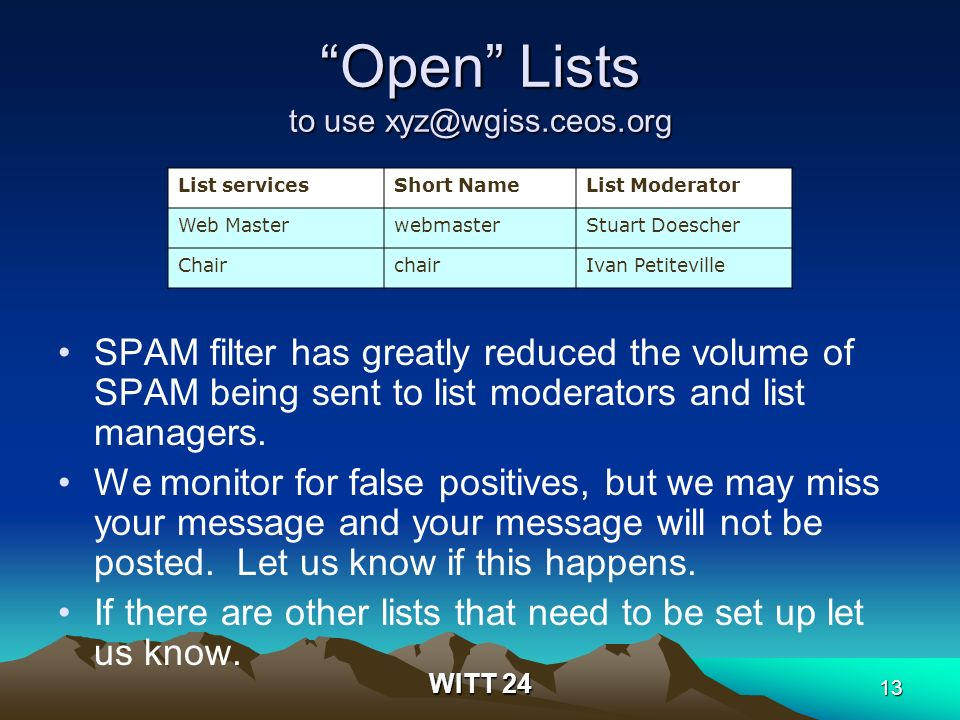 WITT 24 13 Open Lists to use xyz@wgiss.ceos.org SPAM filter has greatly reduced the volume of SPAM being sent to list moderators and list managers.