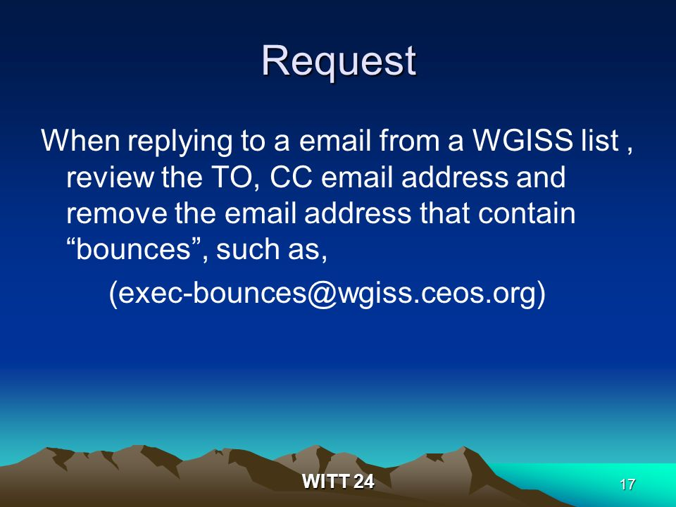 WITT 24 17 Request When replying to a email from a WGISS list, review the TO, CC email address and remove the email address that contain bounces, such as, (exec-bounces@wgiss.ceos.org)