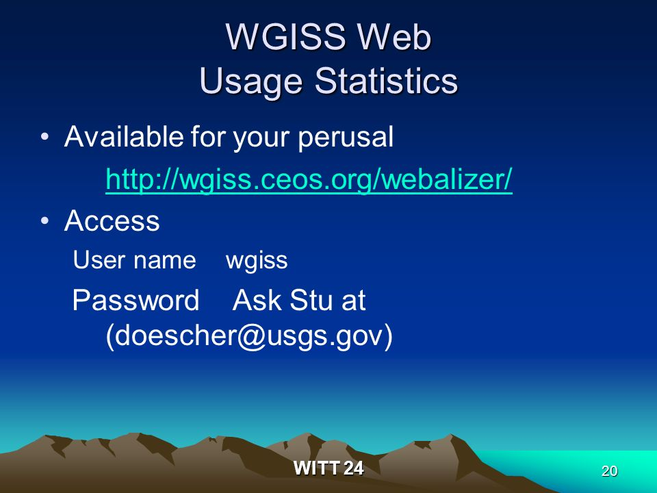 WITT 24 20 WGISS Web Usage Statistics Available for your perusal http://wgiss.ceos.org/webalizer/ Access User name wgiss Password Ask Stu at (doescher@usgs.gov)