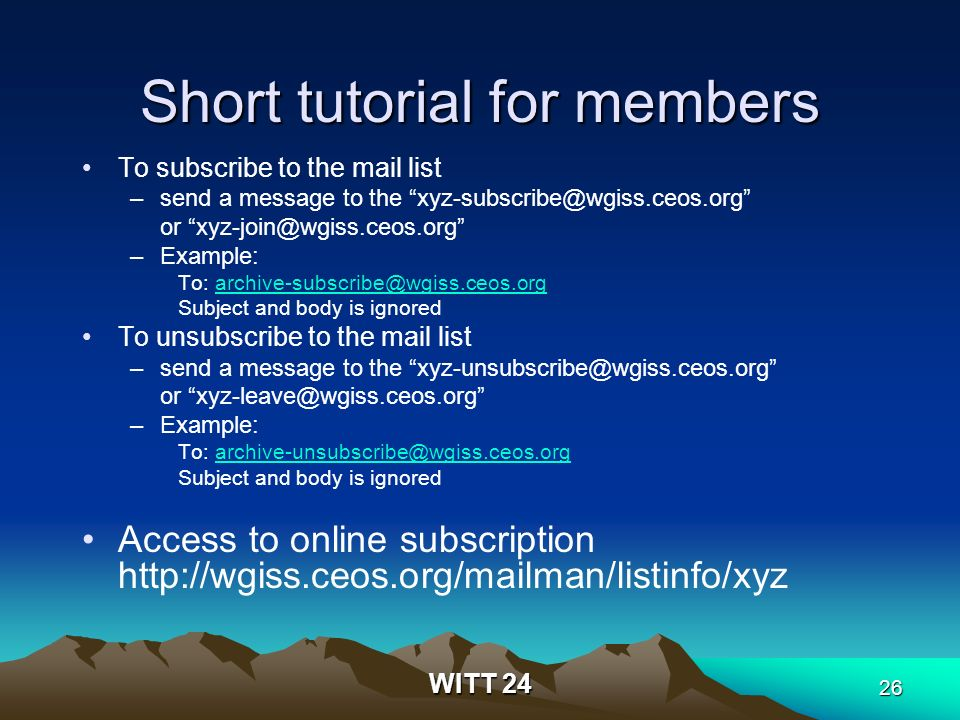 WITT 24 26 Short tutorial for members To subscribe to the mail list –send a message to the xyz-subscribe@wgiss.ceos.org or xyz-join@wgiss.ceos.org –Example: To: archive-subscribe@wgiss.ceos.orgarchive-subscribe@wgiss.ceos.org Subject and body is ignored To unsubscribe to the mail list –send a message to the xyz-unsubscribe@wgiss.ceos.org or xyz-leave@wgiss.ceos.org –Example: To: archive-unsubscribe@wgiss.ceos.orgarchive-unsubscribe@wgiss.ceos.org Subject and body is ignored Access to online subscription http://wgiss.ceos.org/mailman/listinfo/xyz
