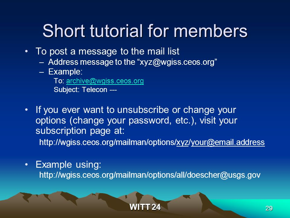 WITT 24 29 Short tutorial for members To post a message to the mail list –Address message to the xyz@wgiss.ceos.org –Example: To: archive@wgiss.ceos.orgarchive@wgiss.ceos.org Subject: Telecon --- If you ever want to unsubscribe or change your options (change your password, etc.), visit your subscription page at: http://wgiss.ceos.org/mailman/options/xyz/your@email.address Example using: http://wgiss.ceos.org/mailman/options/all/doescher@usgs.gov