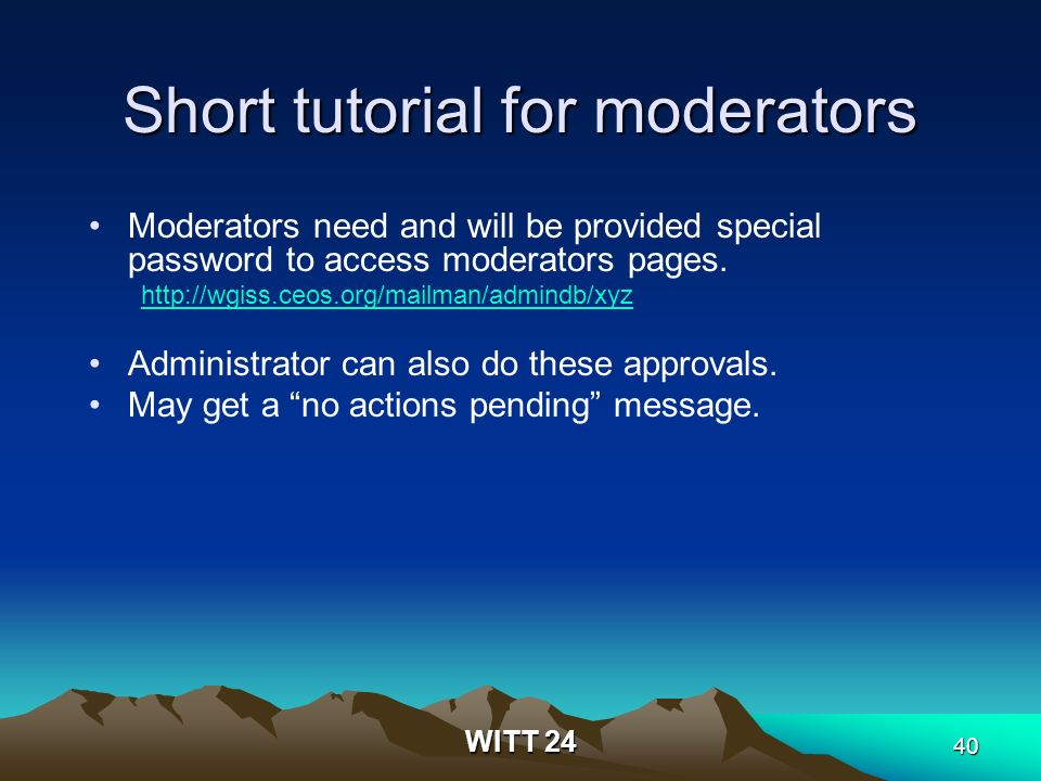WITT 24 40 Short tutorial for moderators Moderators need and will be provided special password to access moderators pages.