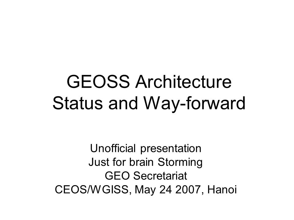 GEOSS Architecture Status and Way-forward Unofficial presentation Just for brain Storming GEO Secretariat CEOS/WGISS, May , Hanoi