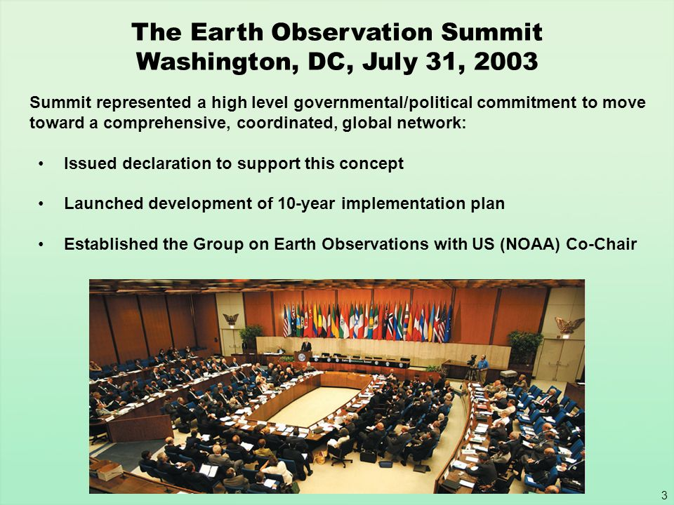 4 Earth Observation Summit Declaration Affirmed need for timely, quality, long-term, global information as a basis for sound decision making.
