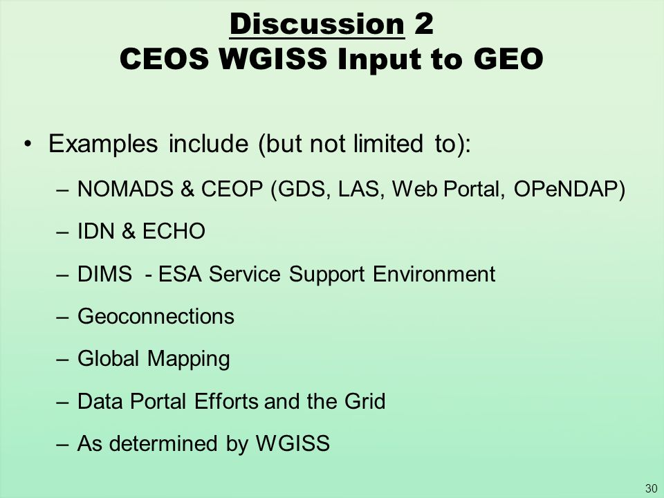 30 Discussion 2 CEOS WGISS Input to GEO Examples include (but not limited to): –NOMADS & CEOP (GDS, LAS, Web Portal, OPeNDAP) –IDN & ECHO –DIMS - ESA