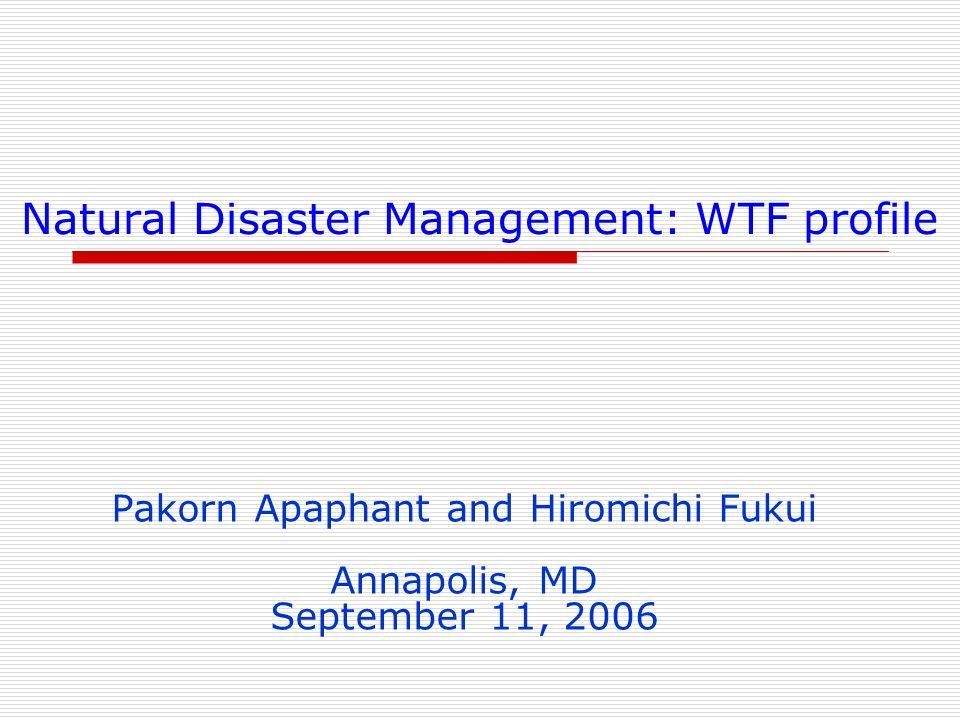 Natural Disaster Management: WTF profile Pakorn Apaphant and Hiromichi Fukui Annapolis, MD September 11, 2006