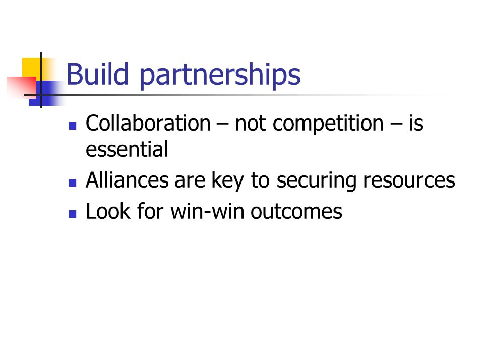 Build partnerships Collaboration – not competition – is essential Alliances are key to securing resources Look for win-win outcomes