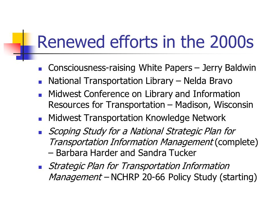 Renewed efforts in the 2000s Consciousness-raising White Papers – Jerry Baldwin National Transportation Library – Nelda Bravo Midwest Conference on Library and Information Resources for Transportation – Madison, Wisconsin Midwest Transportation Knowledge Network Scoping Study for a National Strategic Plan for Transportation Information Management (complete) – Barbara Harder and Sandra Tucker Strategic Plan for Transportation Information Management – NCHRP Policy Study (starting)