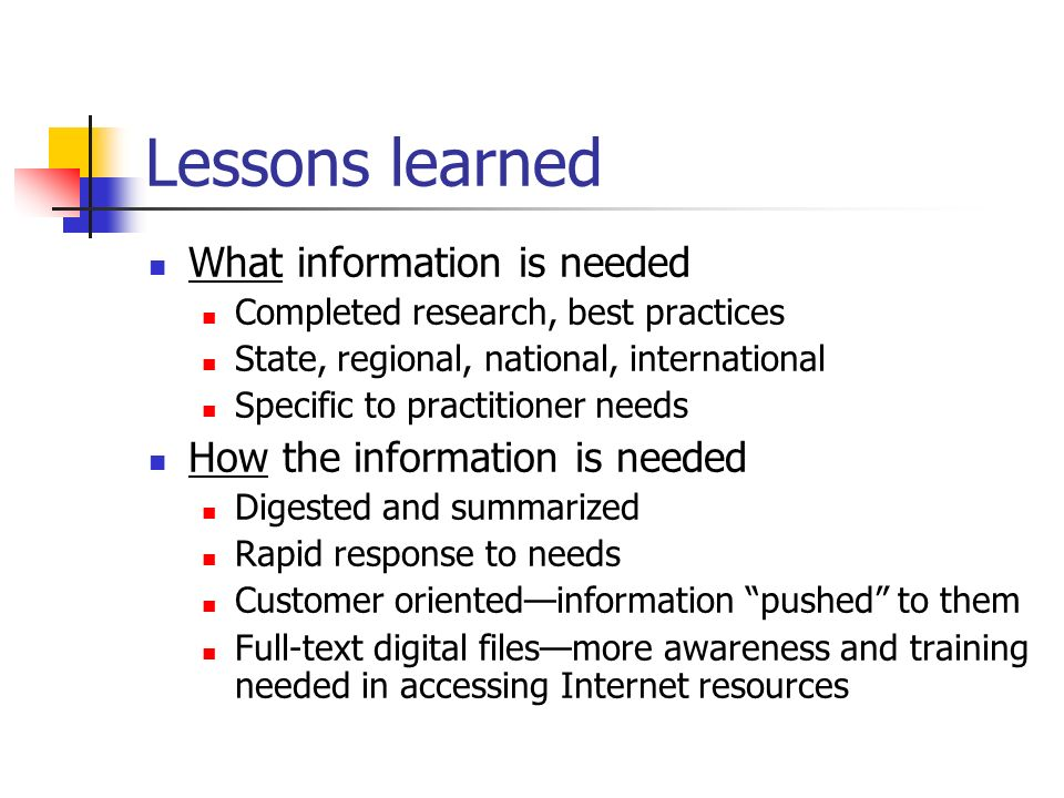 Lessons learned What information is needed Completed research, best practices State, regional, national, international Specific to practitioner needs How the information is needed Digested and summarized Rapid response to needs Customer orientedinformation pushed to them Full-text digital filesmore awareness and training needed in accessing Internet resources