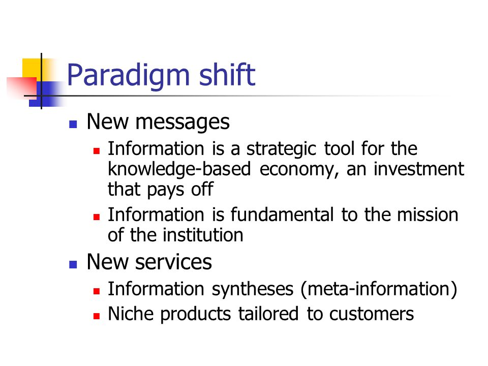 Paradigm shift New messages Information is a strategic tool for the knowledge-based economy, an investment that pays off Information is fundamental to the mission of the institution New services Information syntheses (meta-information) Niche products tailored to customers
