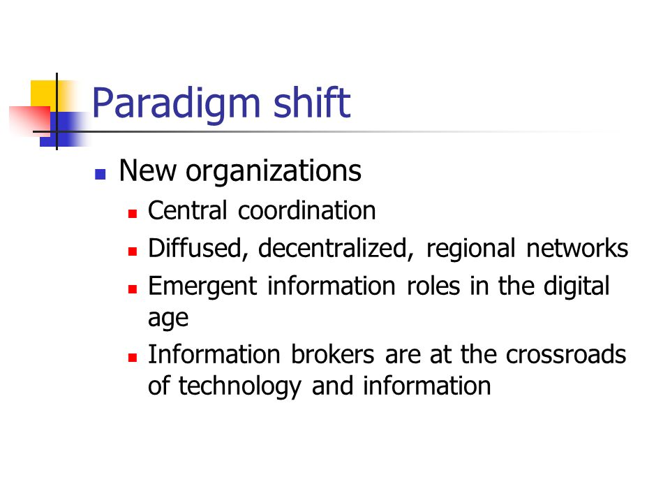 Paradigm shift New organizations Central coordination Diffused, decentralized, regional networks Emergent information roles in the digital age Information brokers are at the crossroads of technology and information