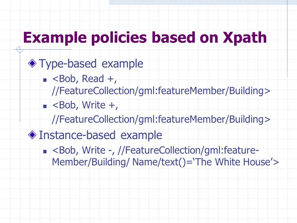 Example policies based on Xpath Type-based example <Bob, Write +, //FeatureCollection/gml:featureMember/Building> Instance-based example