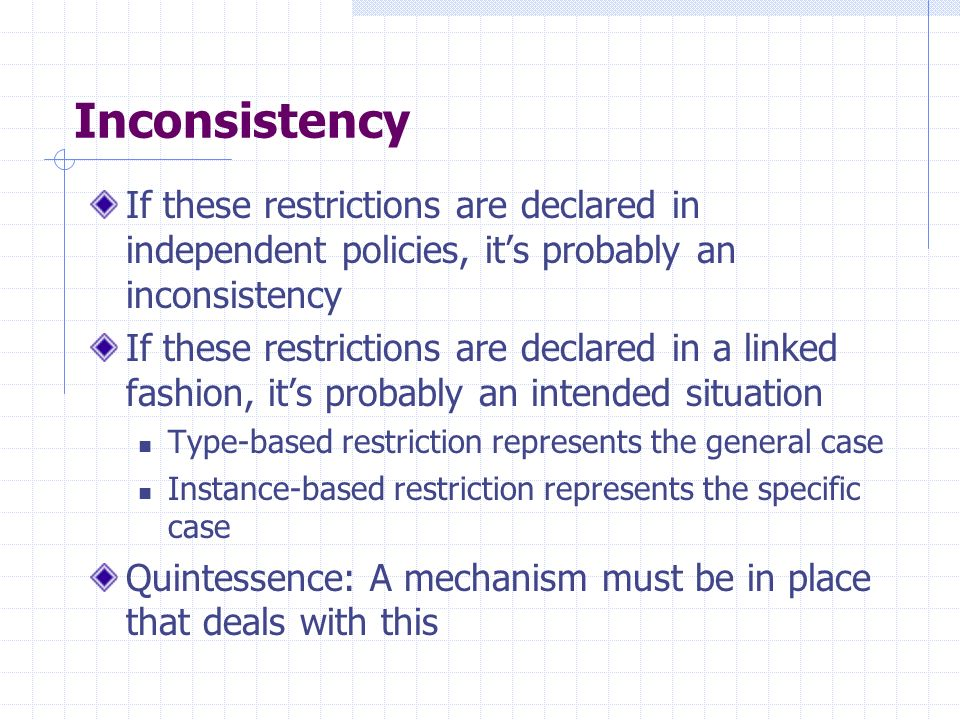 Inconsistency If these restrictions are declared in independent policies, its probably an inconsistency If these restrictions are declared in a linked fashion, its probably an intended situation Type-based restriction represents the general case Instance-based restriction represents the specific case Quintessence: A mechanism must be in place that deals with this