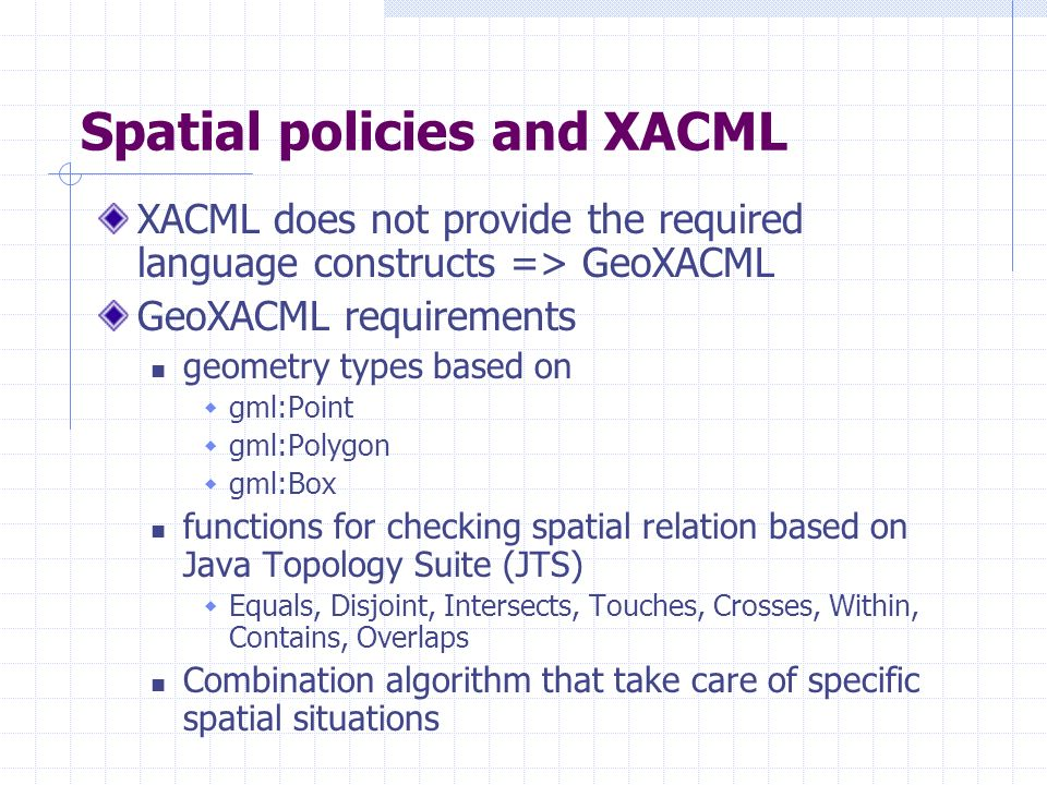 Spatial policies and XACML XACML does not provide the required language constructs => GeoXACML GeoXACML requirements geometry types based on gml:Point gml:Polygon gml:Box functions for checking spatial relation based on Java Topology Suite (JTS) Equals, Disjoint, Intersects, Touches, Crosses, Within, Contains, Overlaps Combination algorithm that take care of specific spatial situations