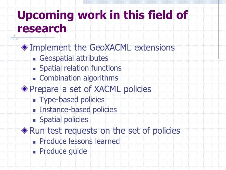 Upcoming work in this field of research Implement the GeoXACML extensions Geospatial attributes Spatial relation functions Combination algorithms Prepare a set of XACML policies Type-based policies Instance-based policies Spatial policies Run test requests on the set of policies Produce lessons learned Produce guide