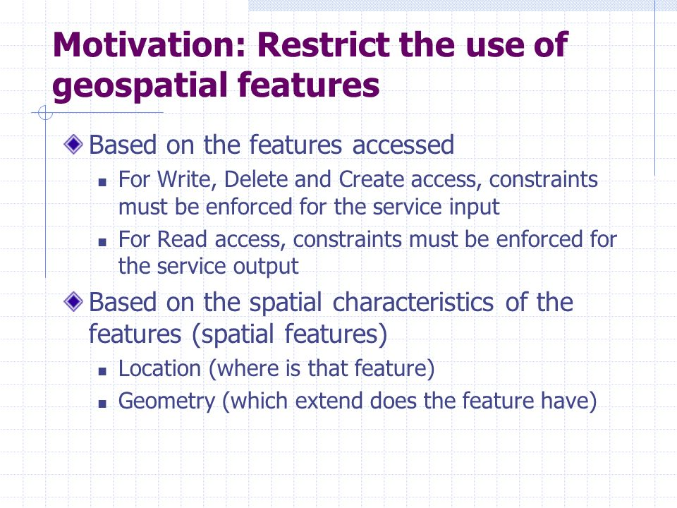 Motivation: Restrict the use of geospatial features Based on the features accessed For Write, Delete and Create access, constraints must be enforced for the service input For Read access, constraints must be enforced for the service output Based on the spatial characteristics of the features (spatial features) Location (where is that feature) Geometry (which extend does the feature have)