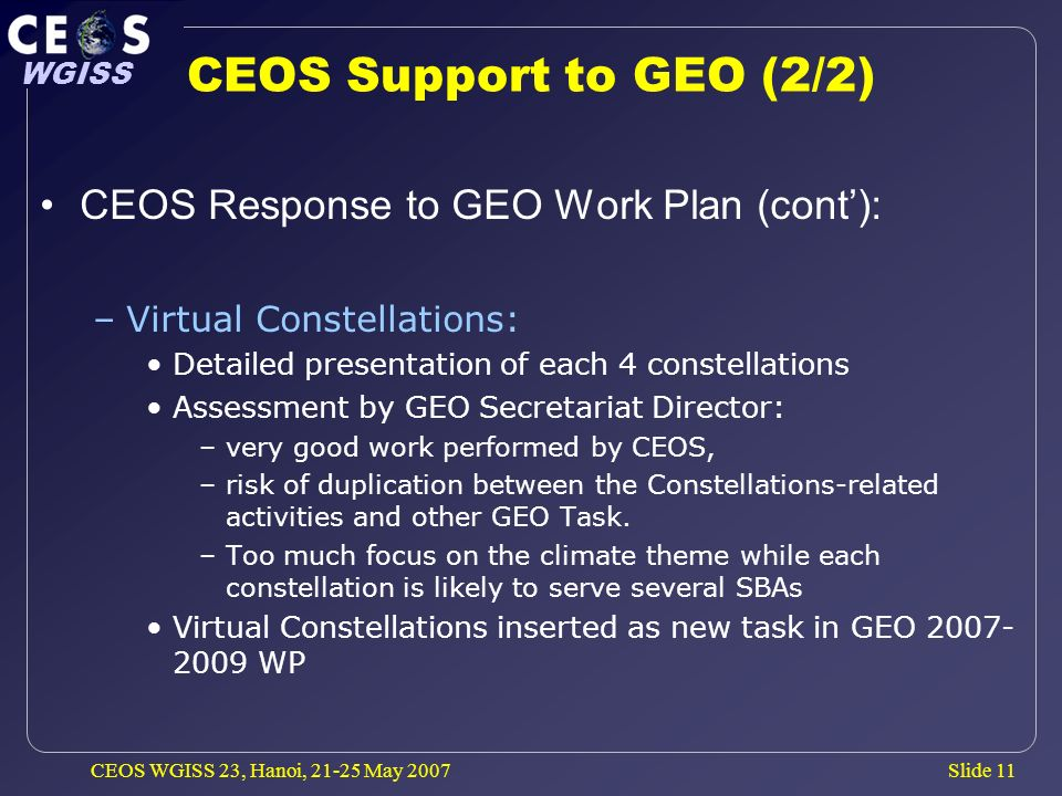 Slide 11 WGISS CEOS WGISS 23, Hanoi, May 2007 CEOS Support to GEO (2/2) CEOS Response to GEO Work Plan (cont): –Virtual Constellations: Detailed presentation of each 4 constellations Assessment by GEO Secretariat Director: –very good work performed by CEOS, –risk of duplication between the Constellations-related activities and other GEO Task.