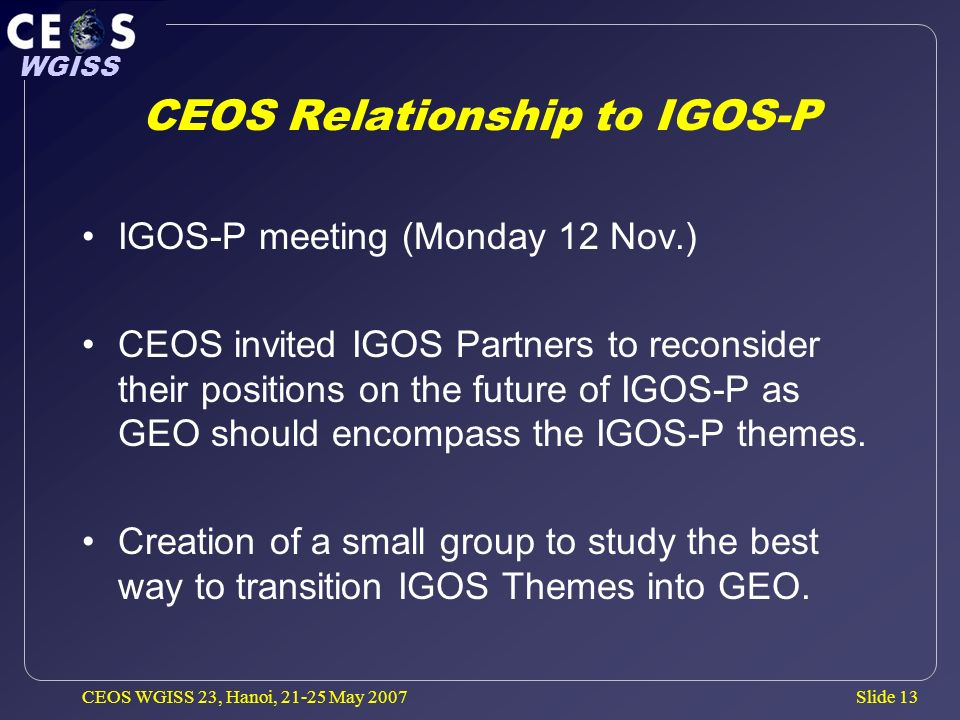 Slide 13 WGISS CEOS WGISS 23, Hanoi, May 2007 CEOS Relationship to IGOS-P IGOS-P meeting (Monday 12 Nov.) CEOS invited IGOS Partners to reconsider their positions on the future of IGOS-P as GEO should encompass the IGOS-P themes.